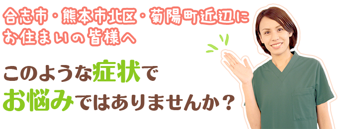 合志市、熊本市北区、菊陽町近辺 このような症状でお悩み